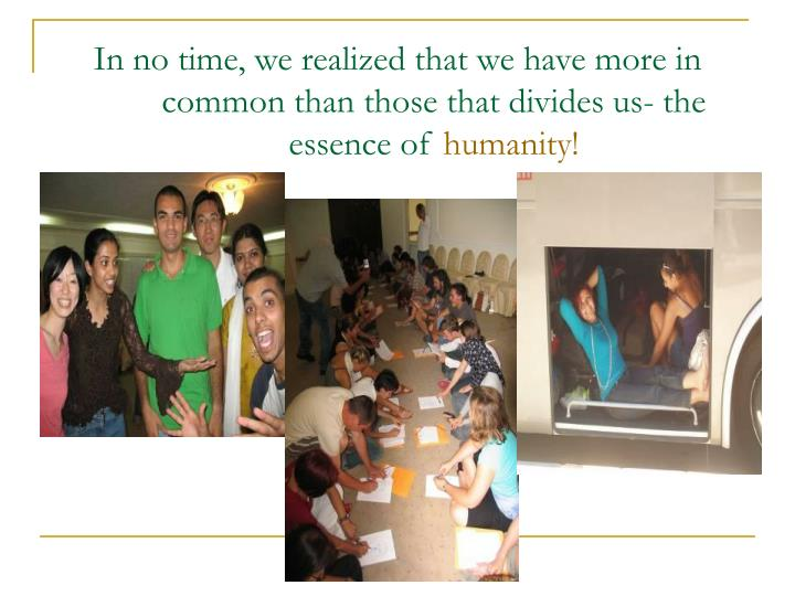 In no time, we realized that we have more in common than those that divides us- the essence of