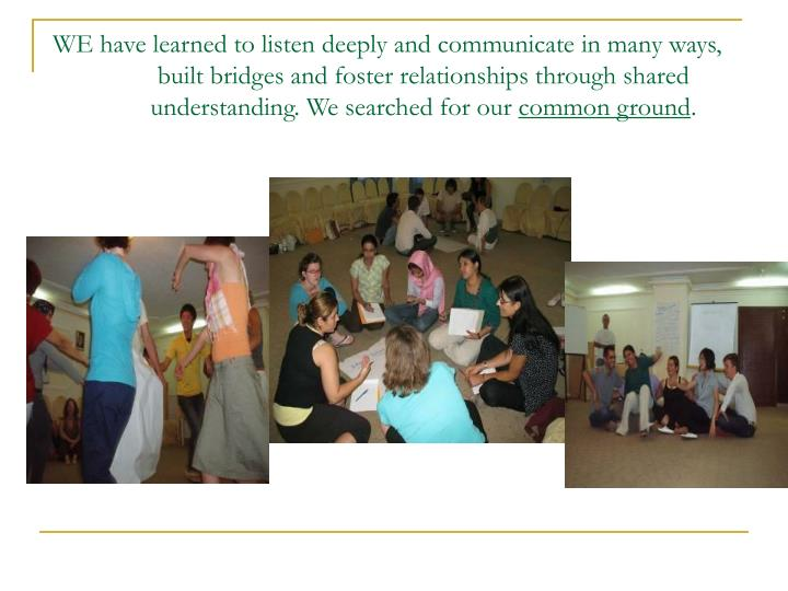WE have learned to listen deeply and communicate in many ways, built bridges and foster relationships through shared understanding. We searched for our