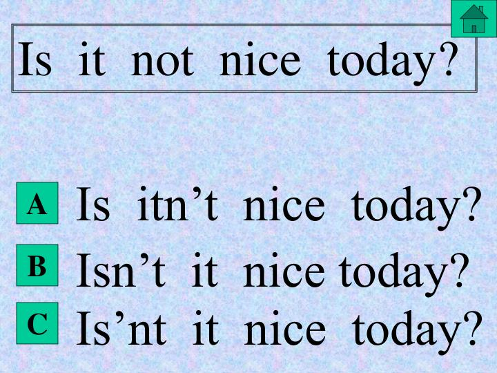Is  it  not  nice  today?