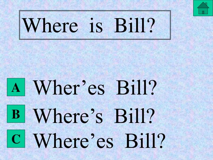 Where  is  Bill?