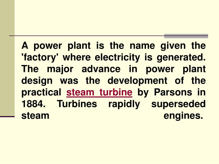 A power plant is the name given the 'factory' where electricity is generated. The major advance in p...