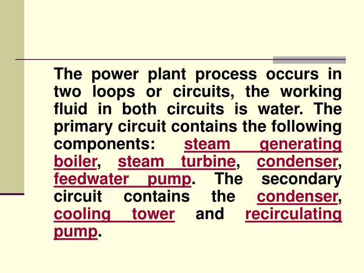 The power plant process occurs in two loops or circuits, the working fluid in both circuits is water. The primary circuit contains the following components:
