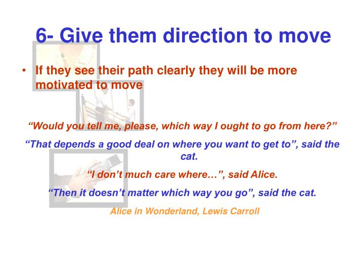 6- Give them direction to move