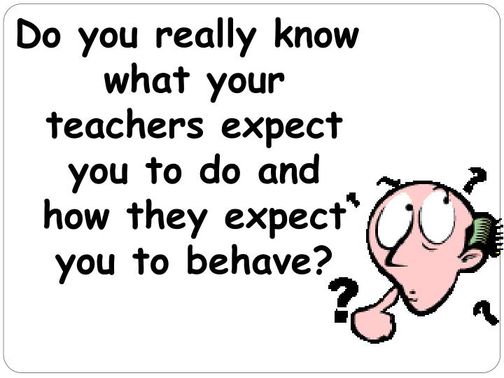 Do you really know what your teachers expect you to do and how they expect you to behave?