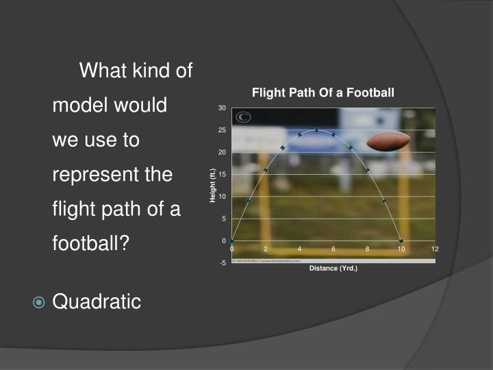 What kind of model would we use to represent the flight path of a football?