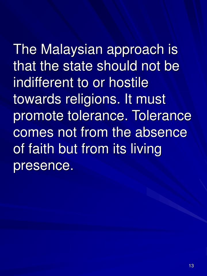 The Malaysian approach is that the state should not be indifferent to or hostile towards religions. It must promote tolerance. Tolerance comes not from the absence of faith but from its living presence.