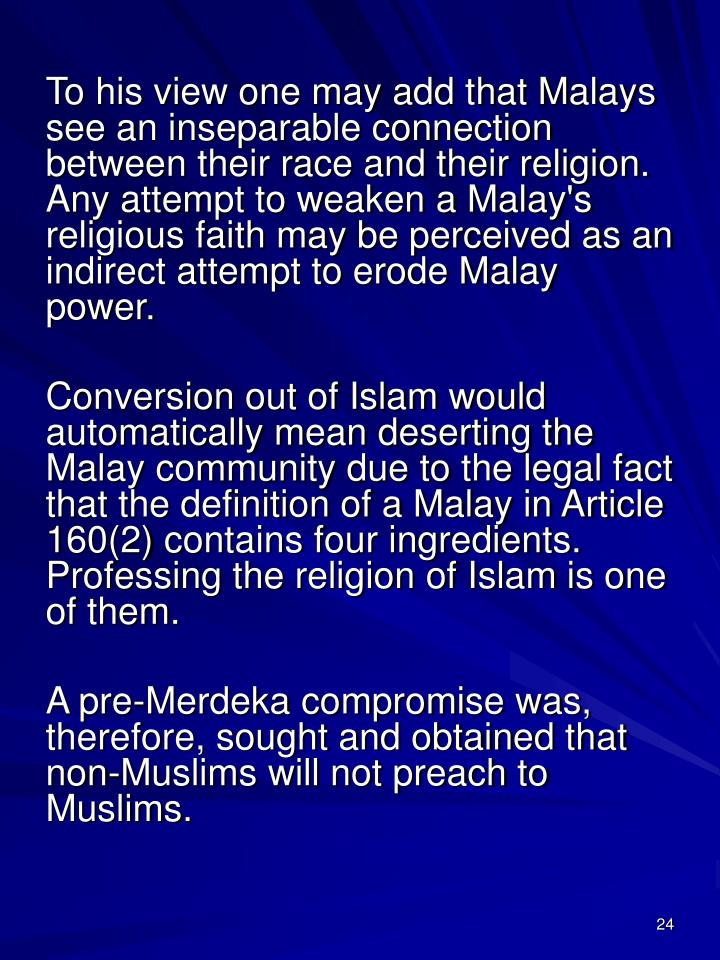 To his view one may add that Malays see an inseparable connection between their race and their religion. Any attempt to weaken a Malay's religious faith may be perceived as an indirect attempt to erode Malay power.