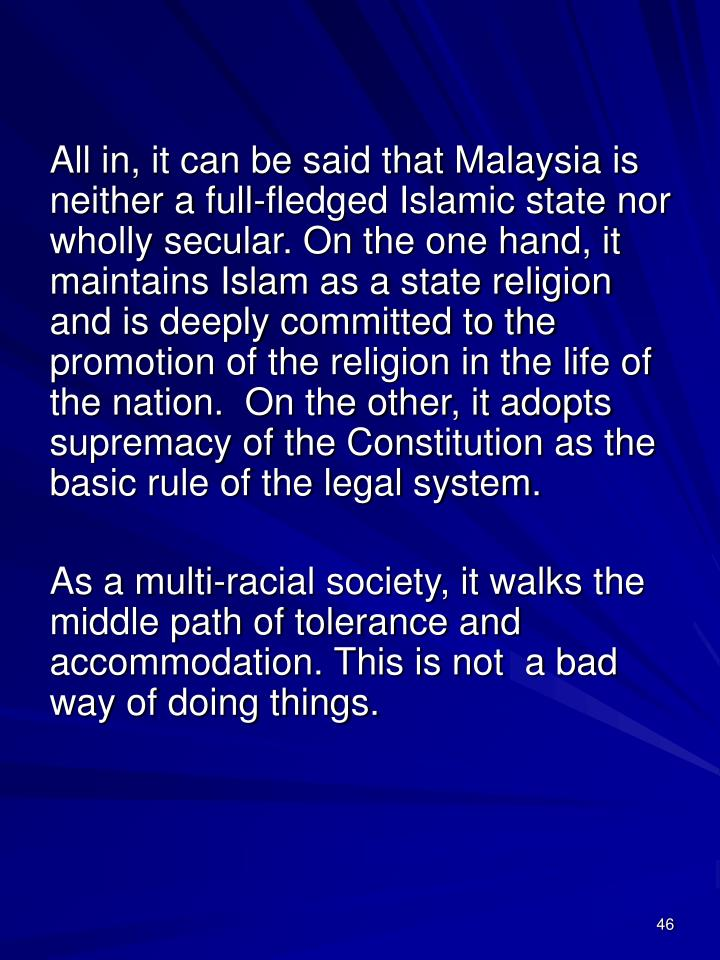All in, it can be said that Malaysia is neither a full-fledged Islamic state nor wholly secular. On the one hand, it maintains Islam as a state religion and is deeply committed to the promotion of the religion in the life of the nation.  On the other, it adopts supremacy of the Constitution as the basic rule of the legal system.