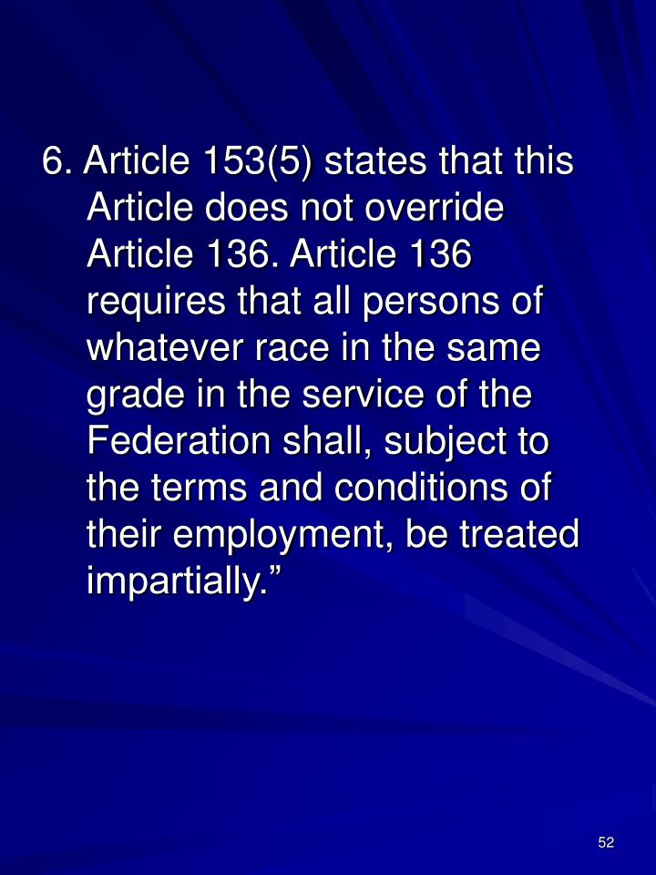 6. Article 153(5) states that this Article does not override Article 136. Article 136 requires that all persons of whatever race in the same grade in the service of the Federation shall, subject to the terms and conditions of their employment, be treated impartially.""