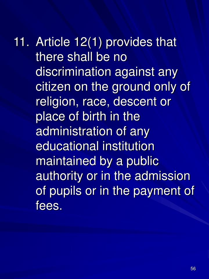 11.  Article 12(1) provides that there shall be no discrimination against any citizen on the ground only of religion, race, descent or place of birth in the administration of any educational institution maintained by a public authority or in the admission of pupils or in the payment of fees.