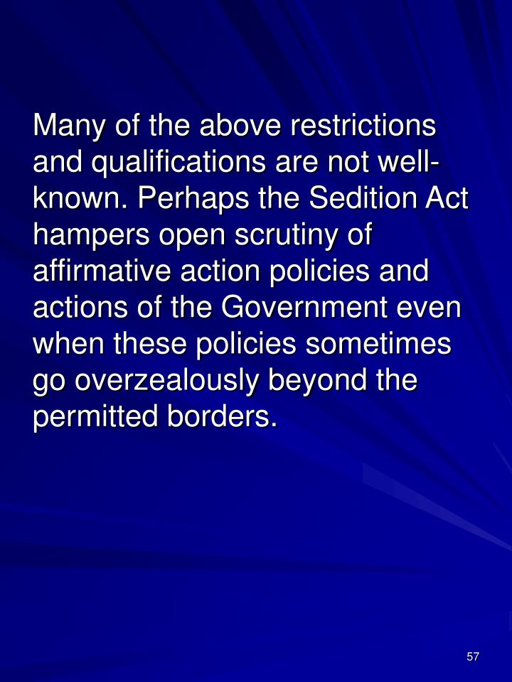 Many of the above restrictions and qualifications are not well-known. Perhaps the Sedition Act hampers open scrutiny of affirmative action policies and actions of the Government even when these policies sometimes go overzealously beyond the permitted borders.