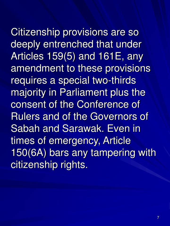 Citizenship provisions are so deeply entrenched that under Articles 159(5) and 161E, any amendment to these provisions requires a special two-thirds majority in Parliament plus the consent of the Conference of Rulers and of the Governors of Sabah and Sarawak. Even in times of emergency, Article 150(6A) bars any tampering with citizenship rights.