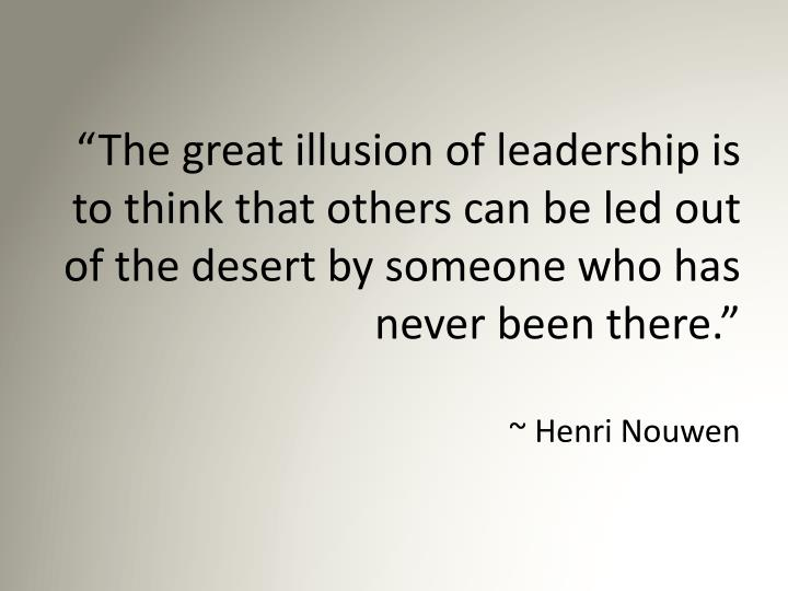 """""""The great illusion of leadership is to think that others can be led out of the desert by someone who has never been there."""""""