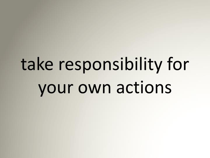 take responsibility for your own actions