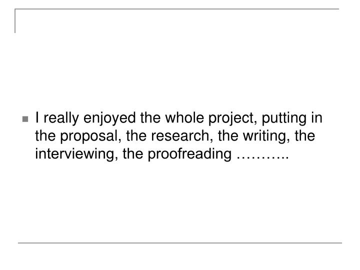 I really enjoyed the whole project, putting in the proposal, the research, the writing, the interviewing, the proofreading ………..