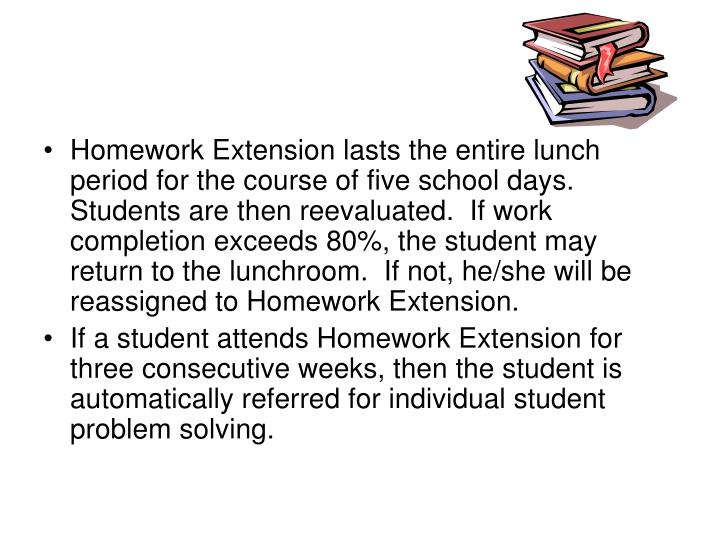 Homework Extension lasts the entire lunch period for the course of five school days.  Students are then reevaluated.  If work completion exceeds 80%, the student may return to the lunchroom.  If not, he/she will be reassigned to Homework Extension.