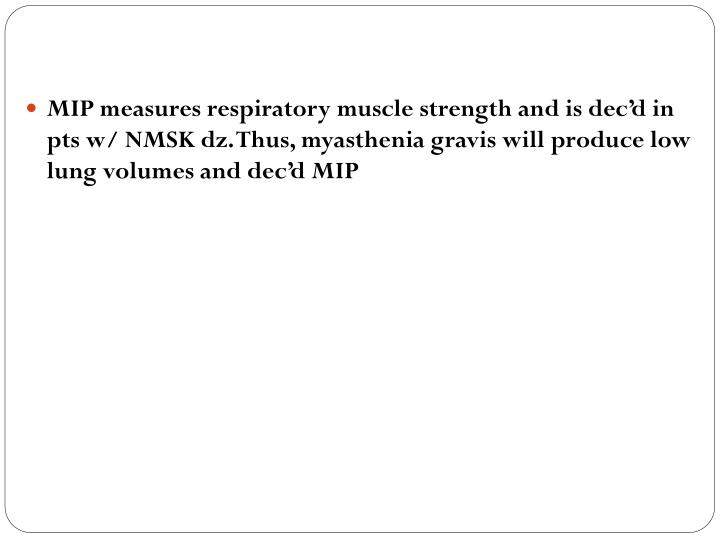 MIP measures respiratory muscle strength and is dec'd in pts w/ NMSK dz. Thus, myasthenia gravis will produce low lung volumes and dec'd MIP