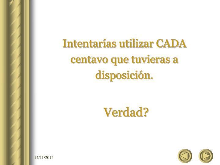 Intentarías utilizar CADA centavo que tuvieras a disposición.