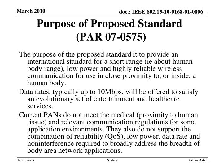 The purpose of the proposed standard it to provide an international standard for a short range (ie about human body range), low power and highly reliable wireless communication for use in close proximity to, or inside, a human body.