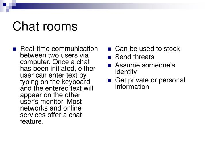 Real-time communication between two users via computer. Once a chat has been initiated, either user can enter text by typing on the keyboard and the entered text will appear on the other user's monitor. Most networks and online services offer a chat feature.