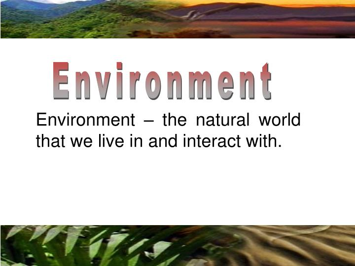 Environment – the natural world that we live in and interact with.