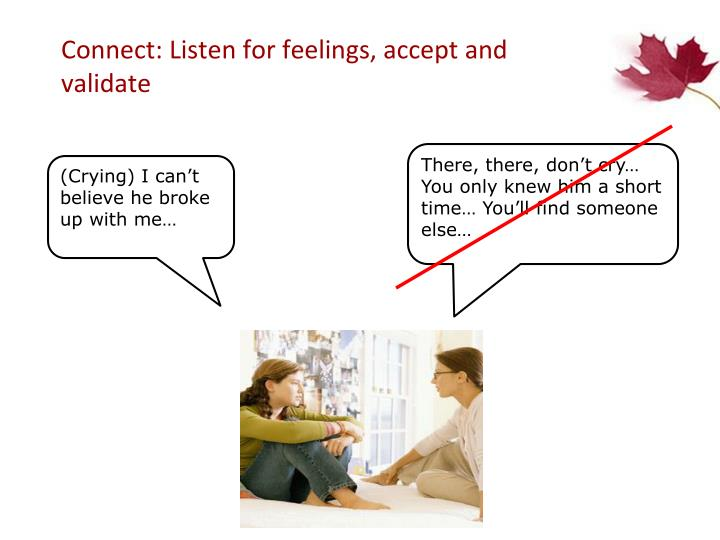 Connect: Listen for feelings, accept and validate