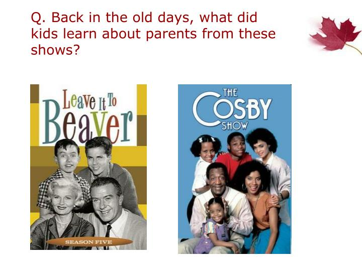 Q. Back in the old days, what did kids learn about parents from these shows?