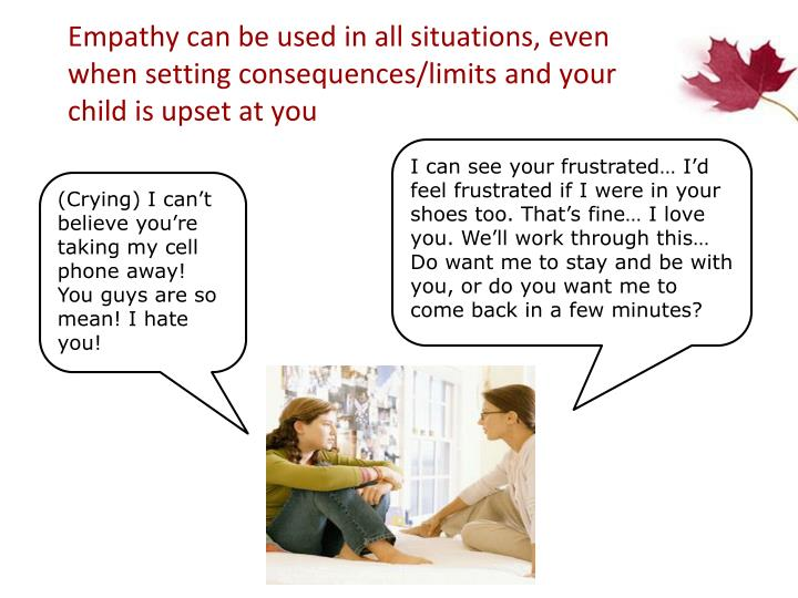 Empathy can be used in all situations, even when setting consequences/limits and your child is upset at you