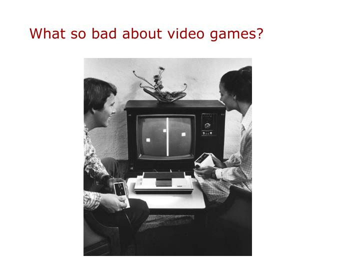 What so bad about video games?