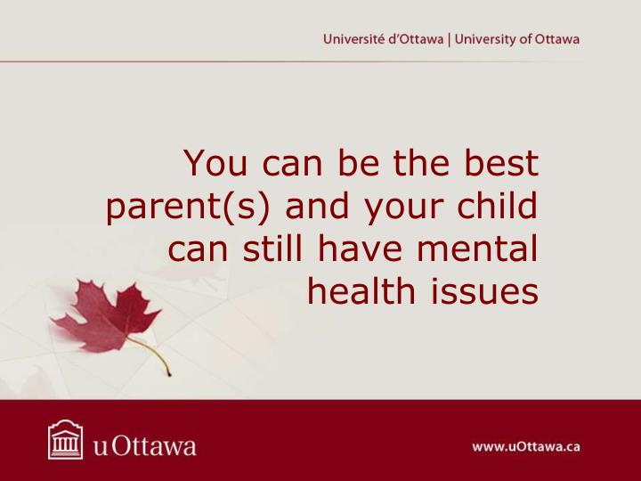 You can be the best parent(s) and your child can still have mental health issues