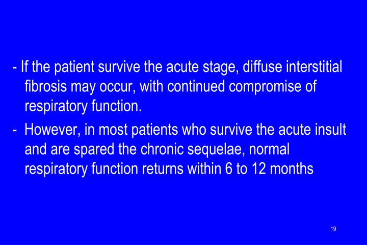 - If the patient survive the acute stage, diffuse interstitial fibrosis may occur, with continued compromise of respiratory function.
