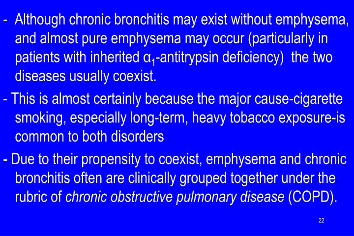 -  Although chronic bronchitis may exist without emphysema, and almost pure emphysema may occur (particularly in patients with inherited α