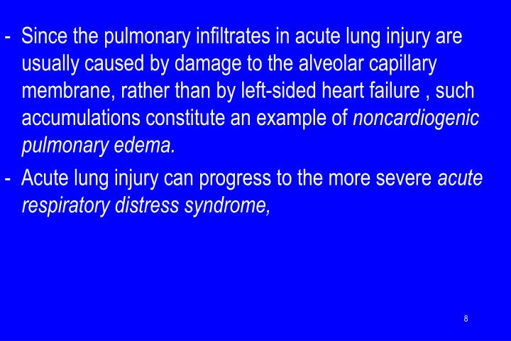 -  Since the pulmonary infiltrates in acute lung injury are usually caused by damage to the alveolar capillary membrane, rather than by left-sided heart failure , such accumulations constitute an example of