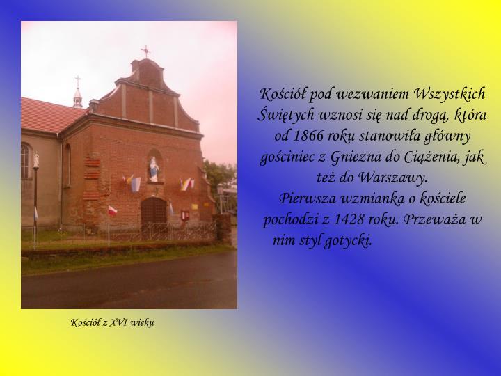 Kościół pod wezwaniem Wszystkich Świętych wznosi się nad drogą, która od 1866 roku stanowiła główny gościniec z Gniezna do Ciążenia, jak też do Warszawy.