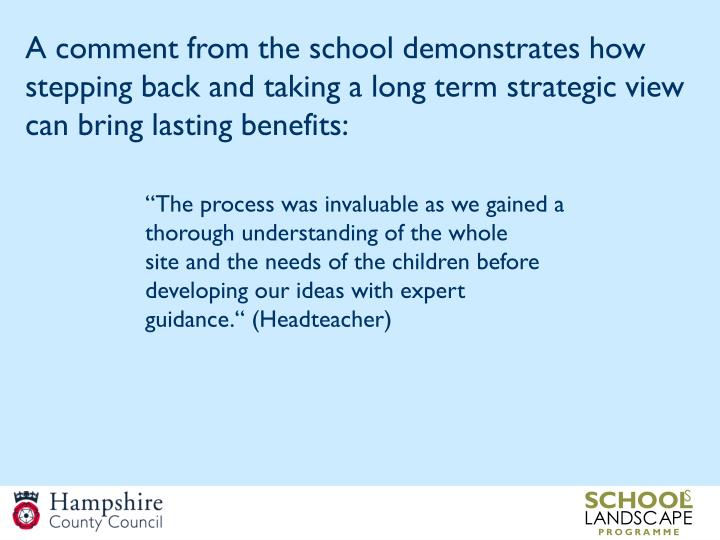 A comment from the school demonstrates how stepping back and taking a long term strategic view can bring lasting benefits:
