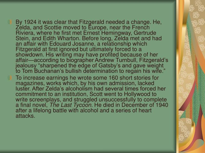 """By 1924 it was clear that Fitzgerald needed a change. He, Zelda, and Scottie moved to Europe, near the French Riviera, where he first met Ernest Hemingway, Gertrude Stein, and Edith Wharton. Before long, Zelda met and had an affair with Edouard Josanne, a relationship which Fitzgerald at first ignored but ultimately forced to a showdown. His writing may have profited because of her affair—according to biographer Andrew Turnbull, Fitzgerald's jealousy """"sharpened the edge of Gatsby's and gave weight to Tom Buchanan's bullish determination to regain his wife."""""""