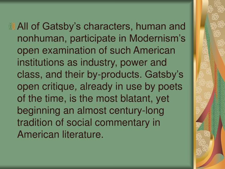 All of Gatsby's characters, human and nonhuman, participate in Modernism's open examination of such American institutions as industry, power and class, and their by-products. Gatsby's open critique