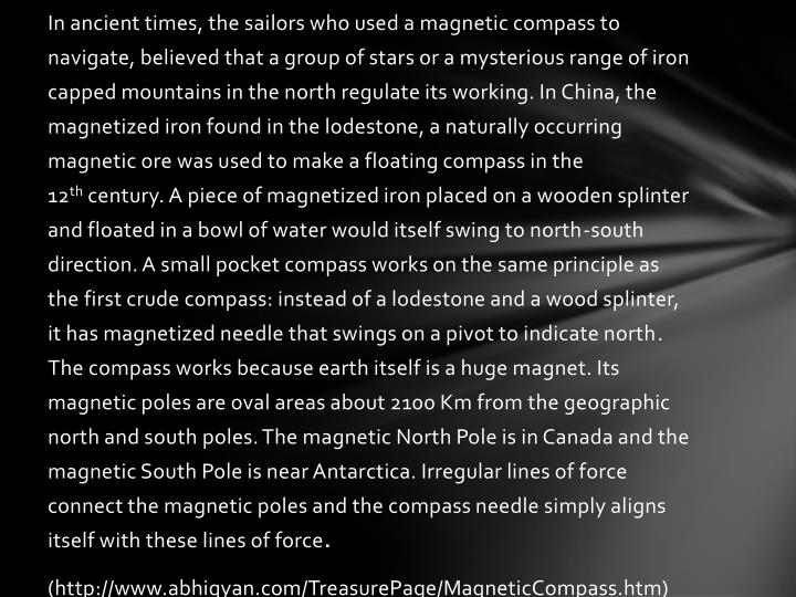 In ancient times, the sailors who used a magnetic compass to navigate, believed that a group of stars or a mysterious range of iron capped mountains in the north regulate its working. In China, the magnetized iron found in the lodestone, a naturally occurring magnetic ore was used to make a floating compass in the 12