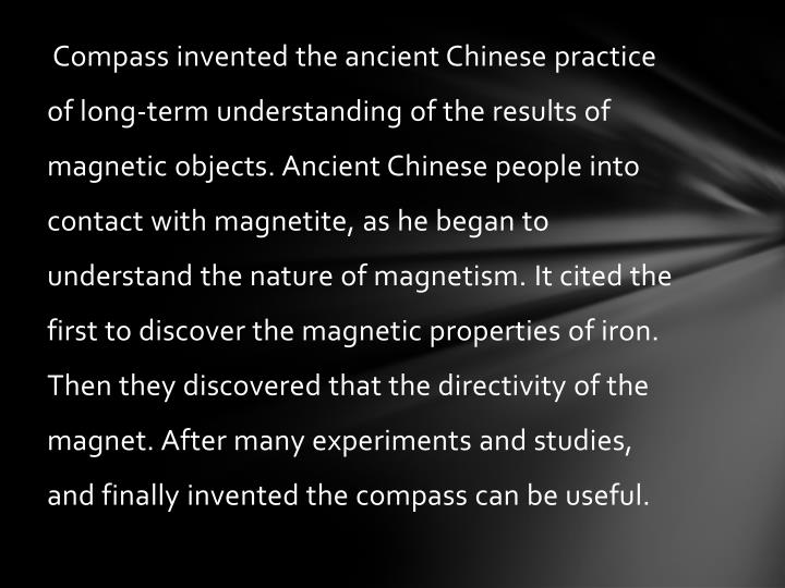 Compass invented the ancient Chinese practice of long-term understanding of the results of magnetic objects. Ancient Chinese people into contact with magnetite, as he began to understand the nature of magnetism. It cited the first to discover the magnetic properties of iron. Then they discovered that the directivity of the magnet. After many experiments and studies, and finally invented the compass can be useful.