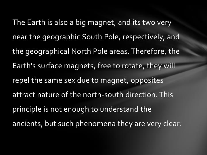 The Earth is also a big magnet, and its two very near the geographic South Pole, respectively, and the geographical North Pole areas. Therefore, the Earth's surface magnets, free to rotate, they will repel the same sex due to magnet, opposites attract nature of the north-south direction. This principle is not enough to understand the ancients, but such phenomena they are very clear.