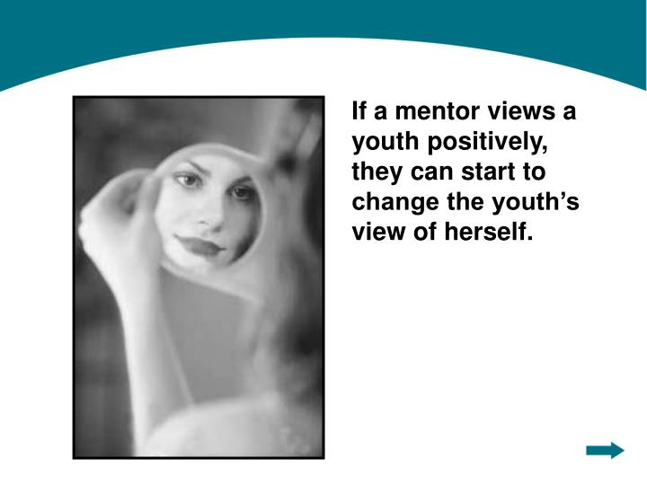 If a mentor views a youth positively, they can start to change the youth's view of herself.