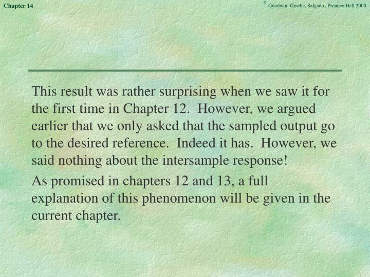 This result was rather surprising when we saw it for the first time in Chapter 12.  However, we argued earlier that we only asked that the sampled output go to the desired reference.  Indeed it has.  However, we said nothing about the intersample response!