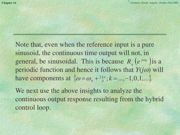 Note that, even when the reference input is a pure sinusoid, the continuous time output will not, in general, be sinusoidal.  This is because                is a periodic function and hence it follows that