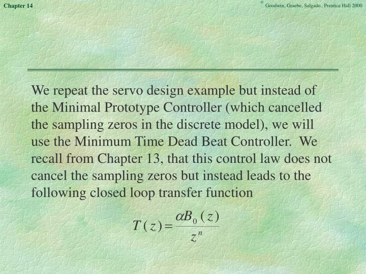 We repeat the servo design example but instead of the Minimal Prototype Controller (which cancelled the sampling zeros in the discrete model), we will use the Minimum Time Dead Beat Controller.  We recall from Chapter 13, that this control law does not cancel the sampling zeros but instead leads to the following closed loop transfer function