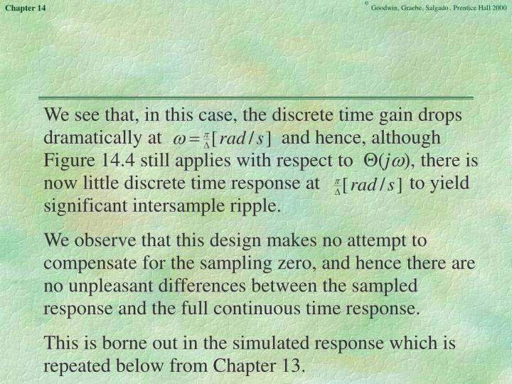 We see that, in this case, the discrete time gain drops dramatically at                        and hence, although Figure 14.4 still applies with respect to