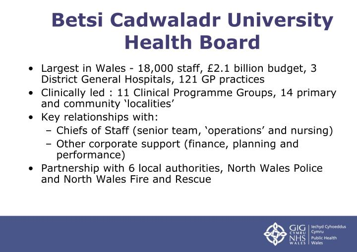 Largest in Wales - 18,000 staff, £2.1 billion budget, 3 District General Hospitals, 121 GP practices