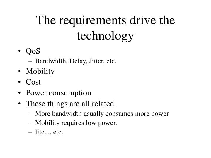 The requirements drive the technology