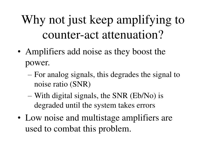 Why not just keep amplifying to counter-act attenuation?