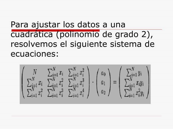 Para ajustar los datos a una cuadrática (polinomio de grado 2), resolvemos el siguiente sistema de ecuaciones: