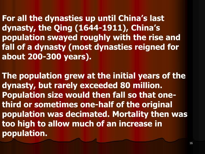 For all the dynasties up until China's last dynasty, the Qing (1644-1911), China's population swayed roughly with the rise and fall of a dynasty (most dynasties reigned for about 200-300 years).